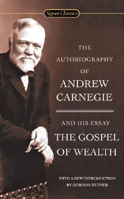 The Autobiography of Andrew Carnegie and the Gospel of Wealth By Carnegie, Andrew/ Hutner, Gordon (INT)