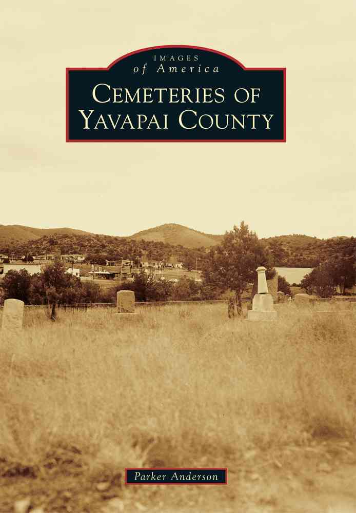 Cemeteries of Yavapai County By Anderson, Parker