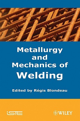 Metallurgy and Mechanics of Welding By Blondeau, Regis (EDT)
